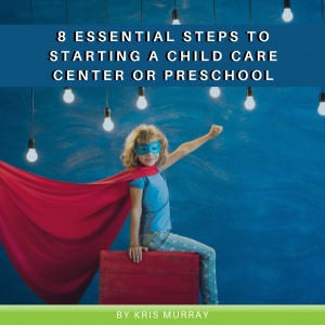 8 Essential Steps to Starting a Child Care Center or Preschool
