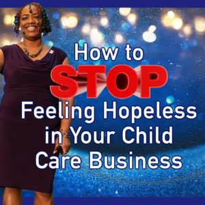 How to Stop Feeling Hopeless in Your Child Care Business