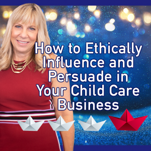 How to Ethically Influence and Persuade in Your Child Care Business