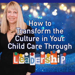 How to Transform the Culture in Your Child Care Through Leadership